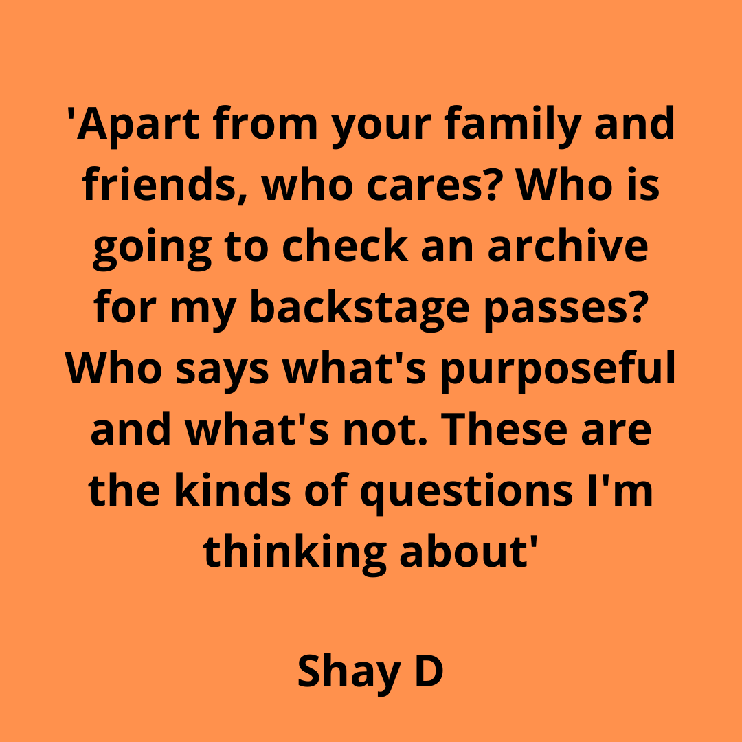 Apart from your family and friends, who cares_ Who is going ot check for my backstage passes_ Who says what's purposeful and what's not. Shay D
