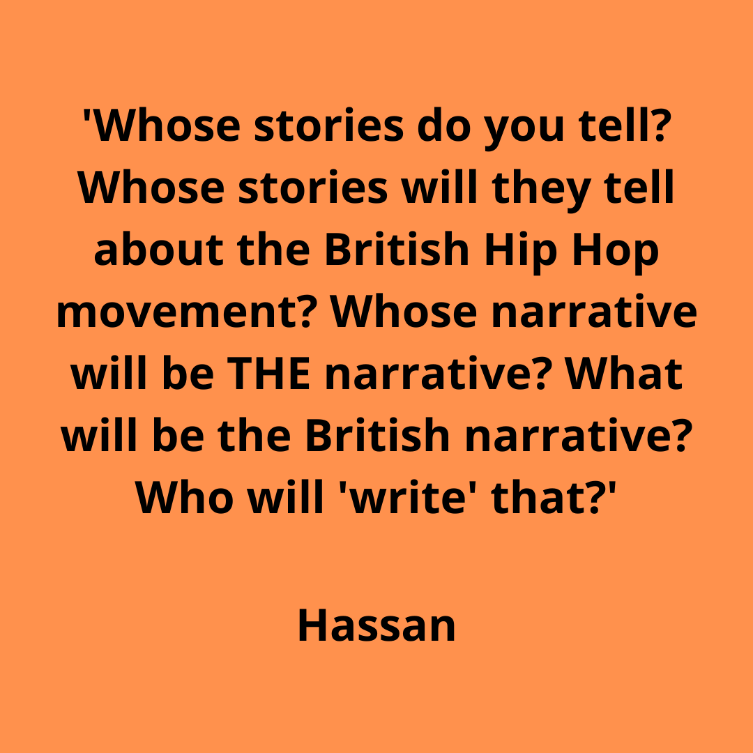 'Whose stories do you tell_ Whose stories will they tell about the British Hip Hop movement_ Whose narrative will THE narrative_ What will be the British narrative_ Who will 'write ' that_'